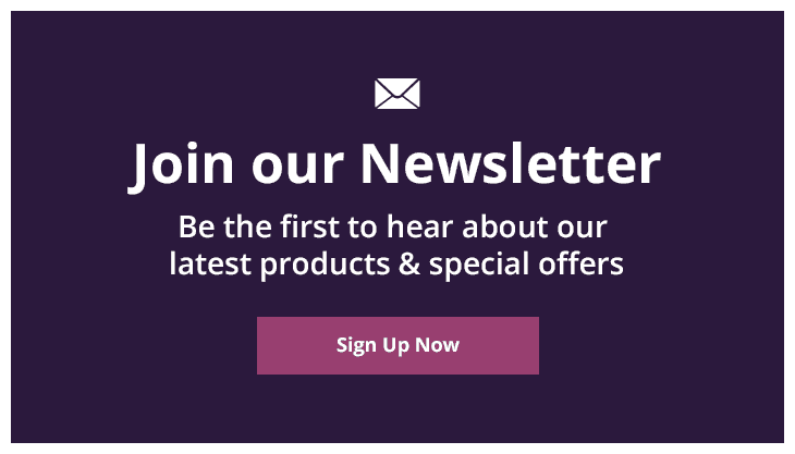 Join Our Newsletter - Be The First To Hear About Our Latest Products & Special Offers